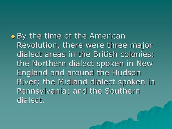 By the time of the American Revolution, there were three major dialect areas in the British colonies: the Northern dialect spoken in New England and around the Hudson River; the Midland dialect spoken in Pennsylvania; and the Southern dialect.