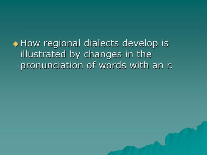 How regional dialects develop is illustrated by changes in the pronunciation of words with an r.
