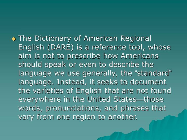 The Dictionary of American Regional English (DARE) is a reference tool, whose aim is not to prescribe how Americans should speak or even to describe the language we use generally, the