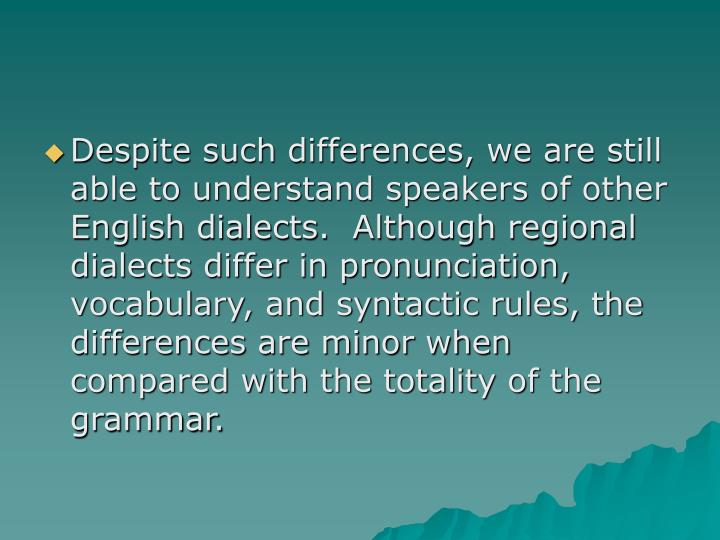 Despite such differences, we are still able to understand speakers of other English dialects.  Although regional dialects differ in pronunciation, vocabulary, and syntactic rules, the differences are minor when compared with the totality of the grammar.