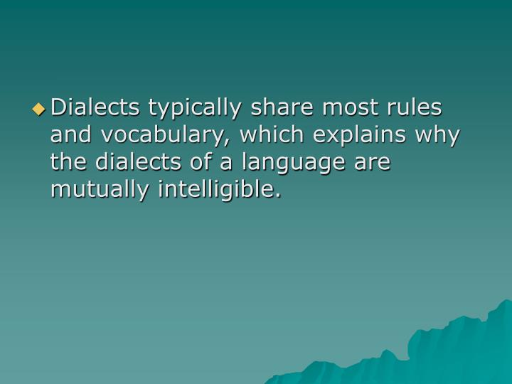 Dialects typically share most rules and vocabulary, which explains why the dialects of a language are mutually intelligible.