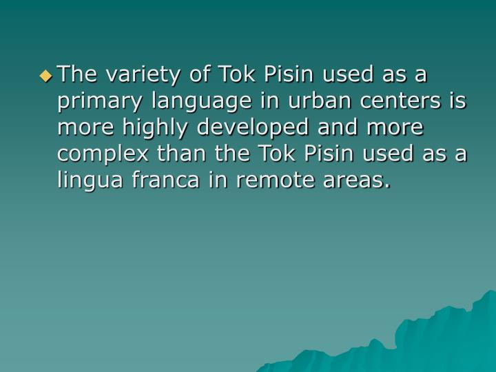 The variety of Tok Pisin used as a primary language in urban centers is more highly developed and more complex than the Tok Pisin used as a lingua franca in remote areas.