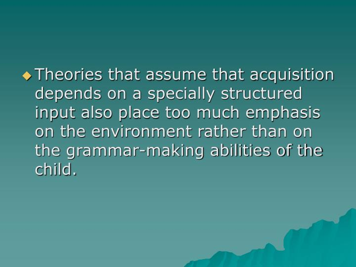 Theories that assume that acquisition depends on a specially structured input also place too much emphasis on the environment rather than on the grammar-making abilities of the child.