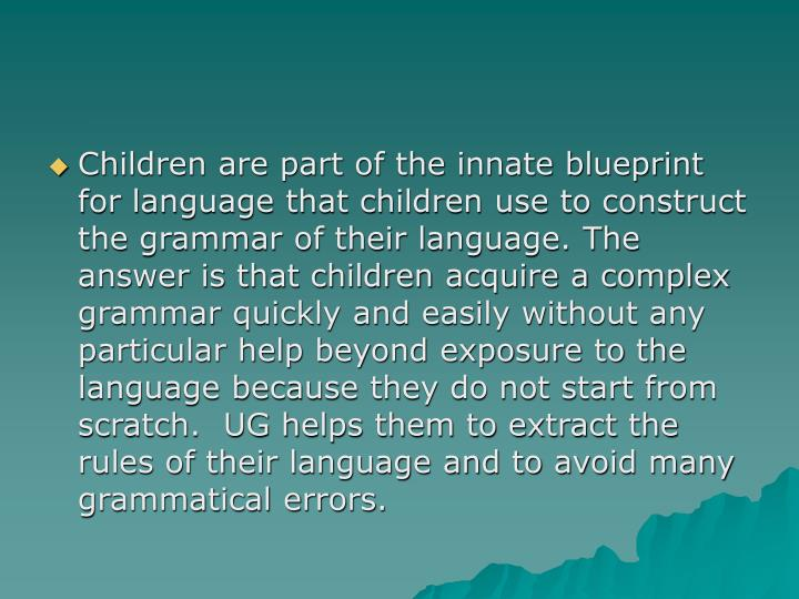 Children are part of the innate blueprint for language that children use to construct the grammar of their language. The answer is that children acquire a complex grammar quickly and easily without any particular help beyond exposure to the language because they do not start from scratch.  UG helps them to extract the rules of their language and to avoid many grammatical errors.