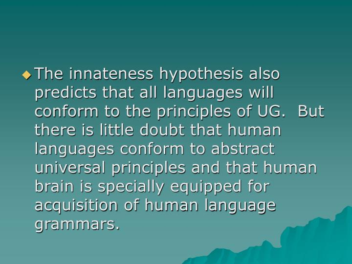 The innateness hypothesis also predicts that all languages will conform to the principles of UG.  But there is little doubt that human languages conform to abstract universal principles and that human brain is specially equipped for acquisition of human language grammars.
