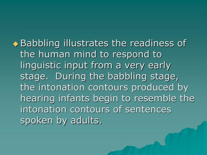 Babbling illustrates the readiness of the human mind to respond to linguistic input from a very early stage.  During the babbling stage, the intonation contours produced by hearing infants begin to resemble the intonation contours of sentences spoken by adults.