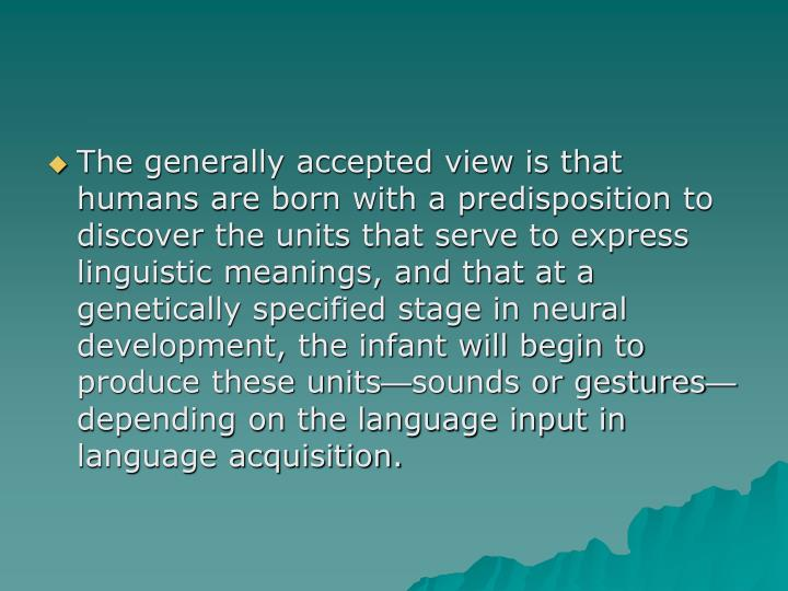 The generally accepted view is that humans are born with a predisposition to discover the units that serve to express linguistic meanings, and that at a genetically specified stage in neural development, the infant will begin to produce these units