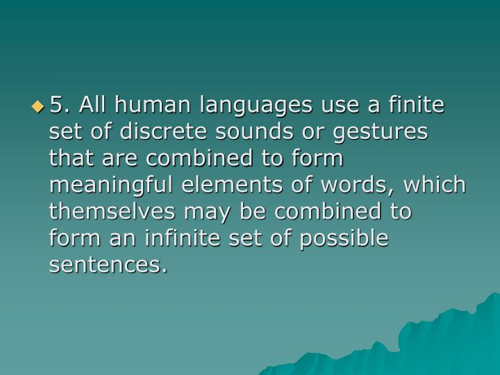 5. All human languages use a finite set of discrete sounds or gestures that are combined to form meaningful elements of words, which themselves may be combined to form an infinite set of possible sentences.