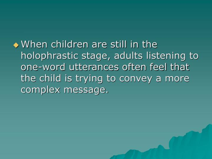 When children are still in the holophrastic stage, adults listening to one-word utterances often feel that the child is trying to convey a more complex message.