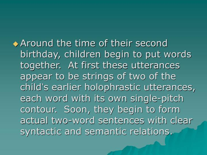 Around the time of their second birthday, children begin to put words together.  At first these utterances appear to be strings of two of the child