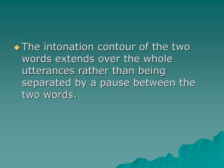 The intonation contour of the two words extends over the whole utterances rather than being separated by a pause between the two words.