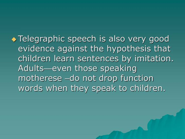 Telegraphic speech is also very good evidence against the hypothesis that children learn sentences by imitation.  Adults