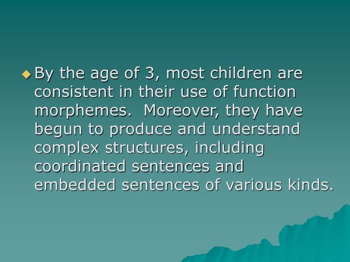 By the age of 3, most children are consistent in their use of function morphemes.  Moreover, they have begun to produce and understand complex structures, including coordinated sentences and embedded sentences of various kinds.