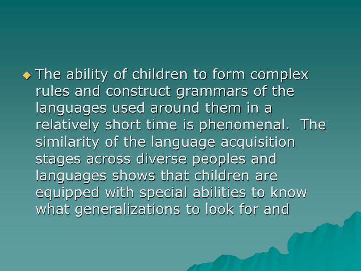 The ability of children to form complex rules and construct grammars of the languages used around them in a relatively short time is phenomenal.  The similarity of the language acquisition stages across diverse peoples and languages shows that children are equipped with special abilities to know what generalizations to look for and