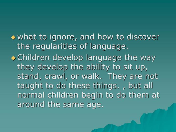 what to ignore, and how to discover the regularities of language.