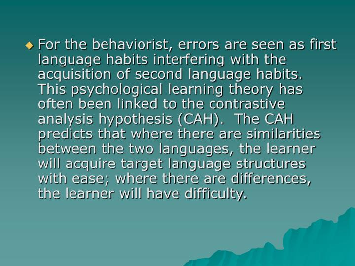 For the behaviorist, errors are seen as first language habits interfering with the acquisition of second language habits.  This psychological learning theory has often been linked to the contrastive analysis hypothesis (CAH).  The CAH predicts that where there are similarities between the two languages, the learner will acquire target language structures with ease; where there are differences, the learner will have difficulty.