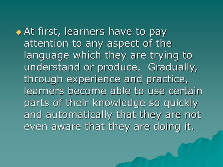 At first, learners have to pay attention to any aspect of the language which they are trying to understand or produce.  Gradually, through experience and practice, learners become able to use certain parts of their knowledge so quickly and automatically that they are not even aware that they are doing it.
