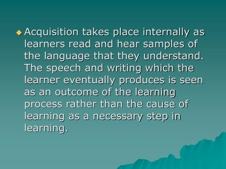Acquisition takes place internally as learners read and hear samples of the language that they understand.  The speech and writing which the learner eventually produces is seen as an outcome of the learning process rather than the cause of learning as a necessary step in learning.