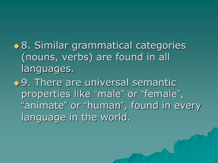 8. Similar grammatical categories (nouns, verbs) are found in all languages.
