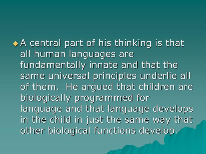 A central part of his thinking is that all human languages are fundamentally innate and that the same universal principles underlie all of them.  He argued that children are biologically programmed for language and that language develops in the child in just the same way that other biological functions develop.