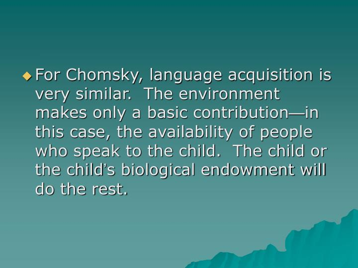 For Chomsky, language acquisition is very similar.  The environment makes only a basic contribution