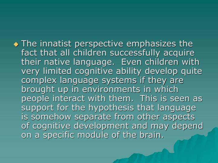 The innatist perspective emphasizes the fact that all children successfully acquire their native language.  Even children with very limited cognitive ability develop quite complex language systems if they are brought up in environments in which people interact with them.  This is seen as support for the hypothesis that language is somehow separate from other aspects of cognitive development and may depend on a specific module of the brain.