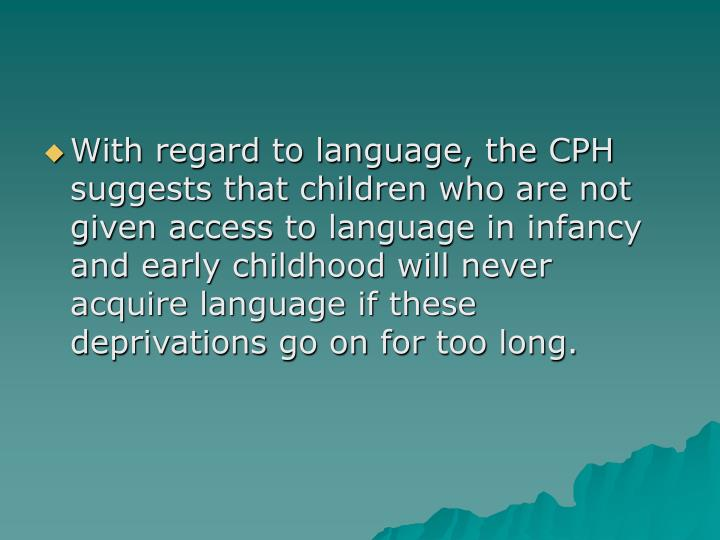 With regard to language, the CPH suggests that children who are not given access to language in infancy and early childhood will never acquire language if these deprivations go on for too long.