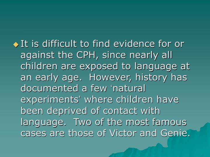 It is difficult to find evidence for or against the CPH, since nearly all children are exposed to language at an early age.  However, history has documented a few