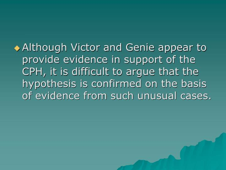 Although Victor and Genie appear to provide evidence in support of the CPH, it is difficult to argue that the hypothesis is confirmed on the basis of evidence from such unusual cases.