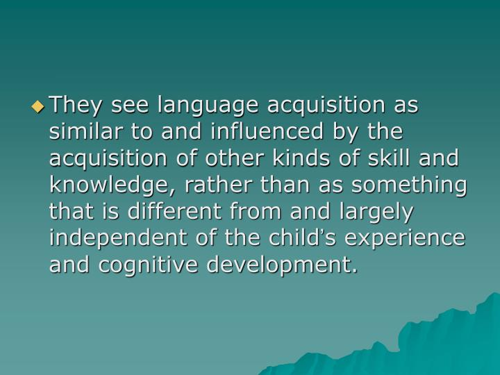 They see language acquisition as similar to and influenced by the acquisition of other kinds of skill and knowledge, rather than as something that is different from and largely independent of the child