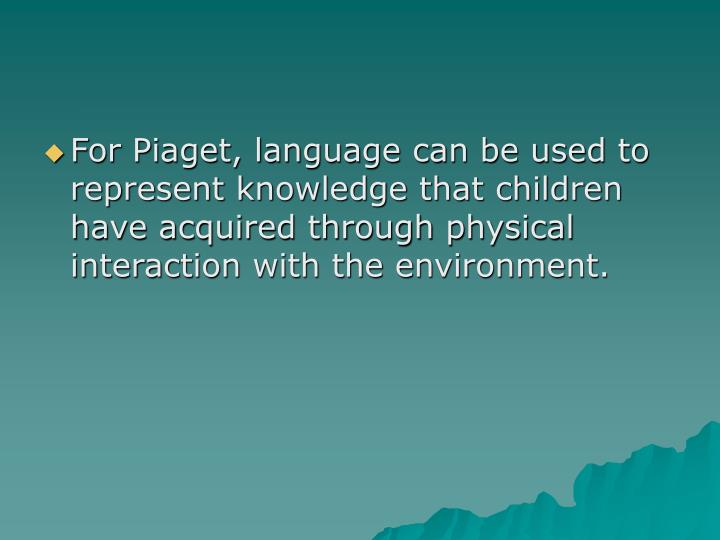 For Piaget, language can be used to represent knowledge that children have acquired through physical interaction with the environment.