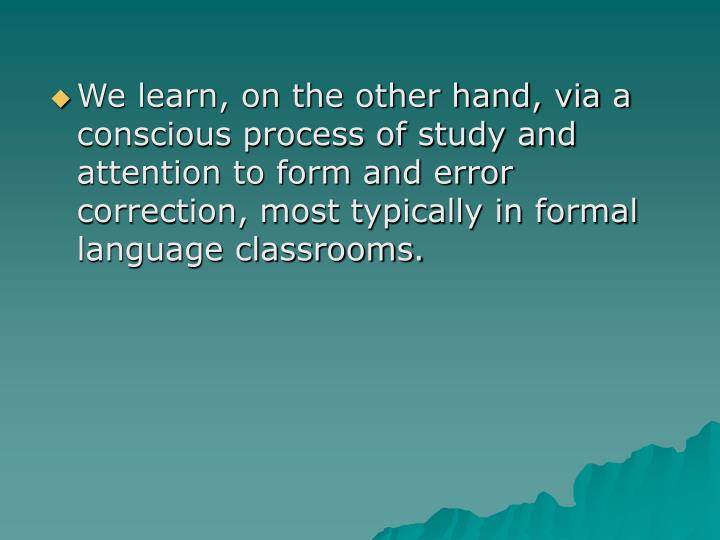 We learn, on the other hand, via a conscious process of study and attention to form and error correction, most typically in formal language classrooms.