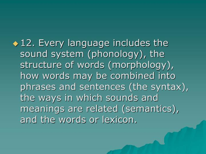 12. Every language includes the sound system (phonology), the structure of words (morphology), how words may be combined into phrases and sentences (the syntax), the ways in which sounds and meanings are related (semantics), and the words or lexicon.