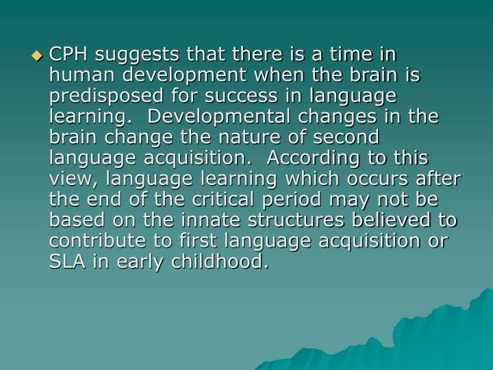 CPH suggests that there is a time in human development when the brain is predisposed for success in language learning.  Developmental changes in the brain change the nature of second language acquisition.  According to this view, language learning which occurs after the end of the critical period may not be based on the innate structures believed to contribute to first language acquisition or SLA in early childhood.