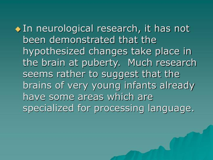 In neurological research, it has not been demonstrated that the hypothesized changes take place in the brain at puberty.  Much research seems rather to suggest that the brains of very young infants already have some areas which are specialized for processing language.