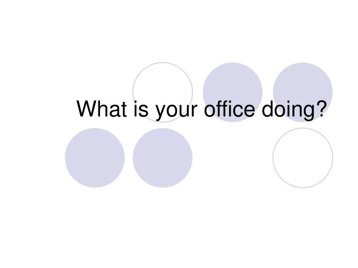 What is your office doing?