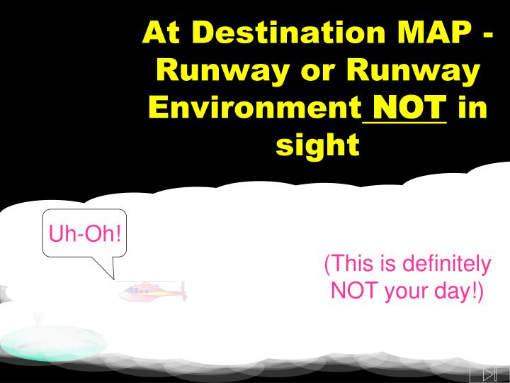 At Destination MAP - Runway or Runway Environment