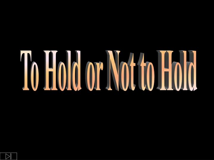 To Hold or Not to Hold