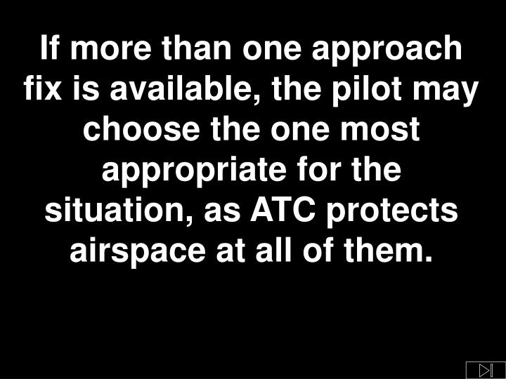 If more than one approach fix is available, the pilot may choose the one most appropriate for the situation, as ATC protects airspace at all of them.