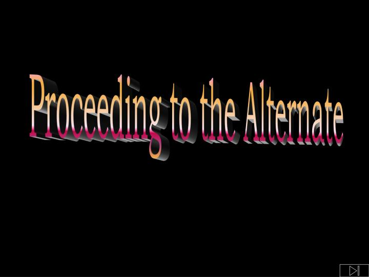 Proceeding to the Alternate