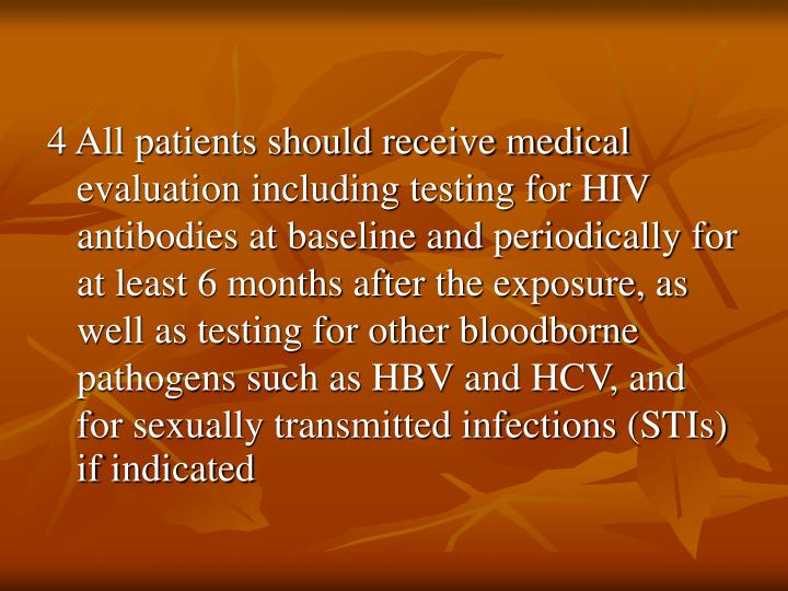 4 All patients should receive medical evaluation including testing for HIV antibodies at baseline and periodically for at least 6 months after the exposure, as well as testing for other bloodborne pathogens such as HBV and HCV, and for sexually transmitted infections (STIs) if indicated