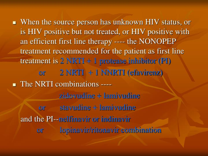 When the source person has unknown HIV status, or is HIV positive but not treated, or HIV positive with an efficient first line therapy ---- the NONOPEP treatment recommended for the patient as first line treatment is
