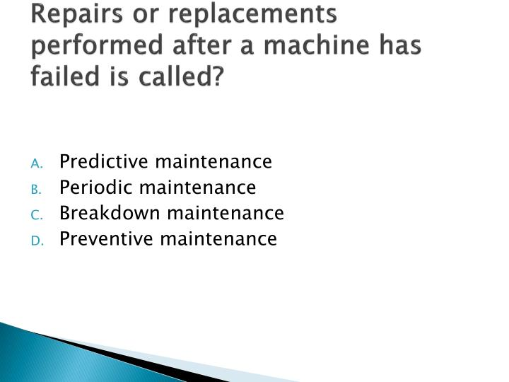 Repairs or replacements performed after a machine has failed is called?
