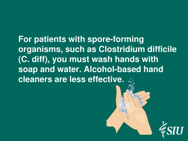 For patients with spore-forming organisms, such as Clostridium difficile