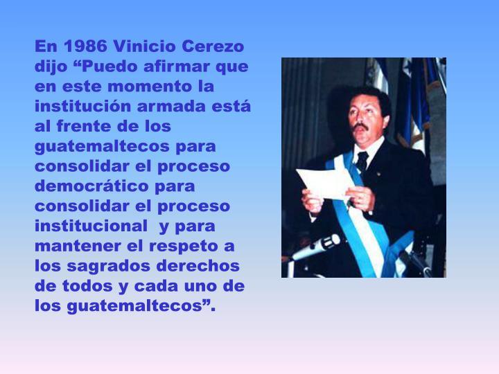 """En 1986 Vinicio Cerezo dijo """"Puedo afirmar que en este momento la institución armada está al frente de los guatemaltecos para consolidar el proceso democrático para consolidar el proceso institucional  y para mantener el respeto a los sagrados derechos de todos y cada uno de los guatemaltecos""""."""