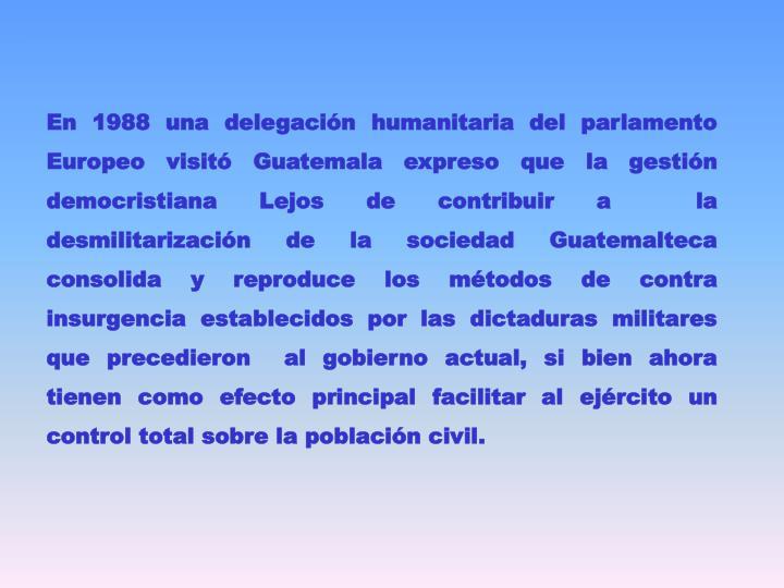 En 1988 una delegación humanitaria del parlamento Europeo visitó Guatemala expreso que la gestión democristiana