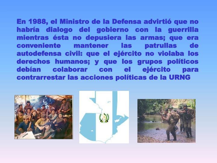 En 1988, el Ministro de la Defensa advirtió que no habría dialogo del gobierno con la guerrilla mientras ésta no depusiera las armas; que era conveniente mantener las patrullas de autodefensa civil: que el ejército no violaba los derechos humanos; y que los grupos políticos debían colaborar con el ejército para contrarrestar las acciones políticas de la URNG
