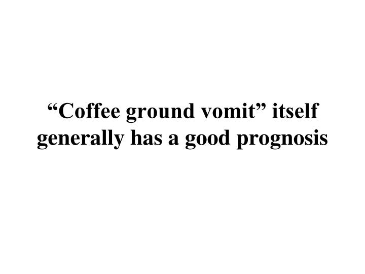 """Coffee ground vomit"" itself generally has a good prognosis"