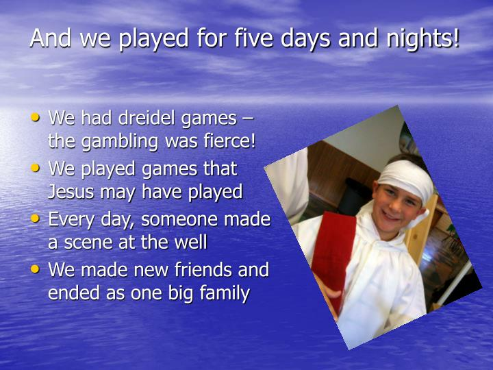 And we played for five days and nights!