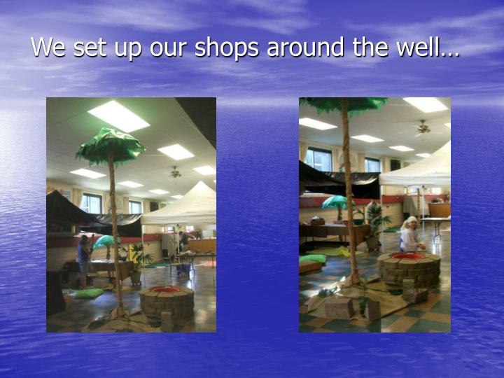 We set up our shops around the well…